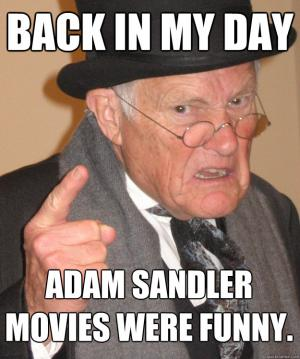 Back in my day  Adam Sandler movies were funny.