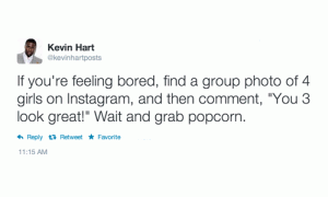 "If you're feeling bored, find a group photo of 4 girls on instagram, and then comment, ""You 3 look great!"" Wait and grab popcorn."
