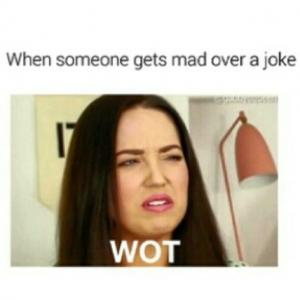 When someone gets mad over a joke