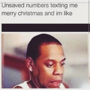 Unsaved numbers texting me Merry Christmas and I'm like