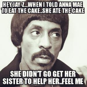 Hey Jay-Z...When I told Anna Mae to eat the cake..She ate the cake