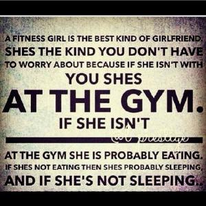 A fitness girl is the best kind of girlfriend. Shes the kind you don't have to worry about because I she isn't with you shes  At the gym.  If she isn't   At the gym she is probably eating. If shes not eating then shes probably sleeping, and if she's not sleeping..