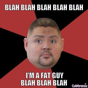 Blah blah blah blah blah  I'm a fat guy blah blah blah