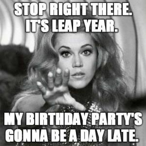 Stop right there. It's leap year.  My birthday party's gonna be a day late.