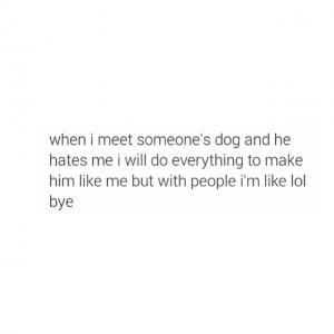 When I meet someone's dog and he hates me I will do everything to make him like me but with people I'm like lol bye