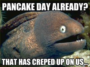Pancake day already?