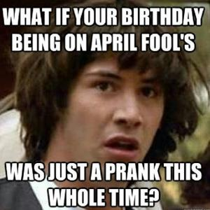 What if your birthday being on April Fool's