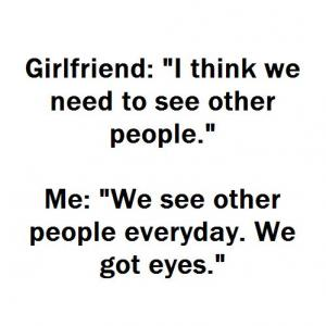 "Girlfriend: ""I think we need to see other people."" 