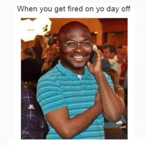 When you get fired on yo day off
