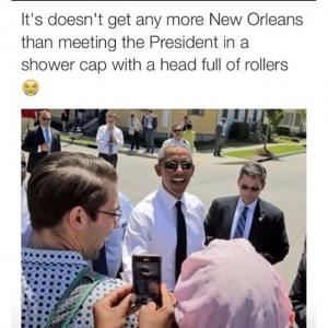 It's doesnt get any more New Orleans than meeting the President in a shower cap with a head full of rollers