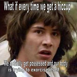 What if every time we get a hiccup  We actually get possessed and our body is trying to exorcise itself...