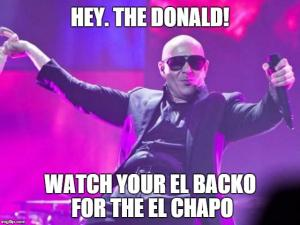 Hey. The Donald!  Watch your el backo for the El Chapo