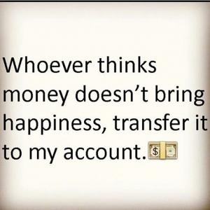 Whoever thinks money doesn't bring happiness, transfer it to my account