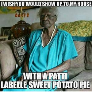 I wish you would show up to my house  With a Patti Labelle sweet potato pie