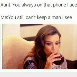 Aunt: You always on that phone I see