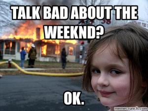 Talk bad about The Weeknd?