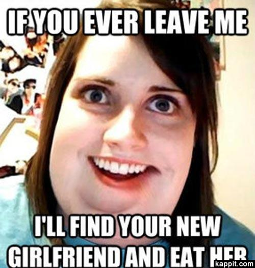 Funny Memes For My Girlfriend : If you leave me i ll find your new girlfriend and eat her