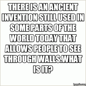 There is an ancient invention still used in some parts of the world today that allows people to see through walls.What is it?