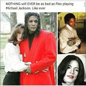 NOTHING will EVER be as bad as Flex playing Michael Jackson. Like ever