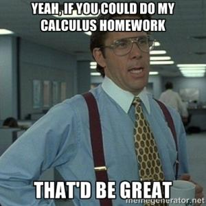Yeah, if you could do my calculus homework