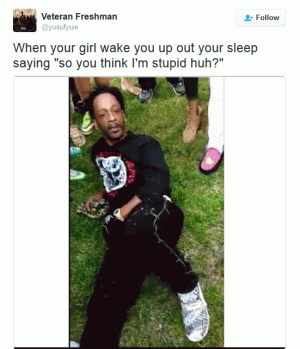 """When your girl wake you up out your sleep saying """"so you think I'm stupid huh?"""""""