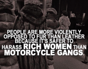 People are more violently opposed to fur than leather because it's safer to harass rich women than motorcycle gangs.