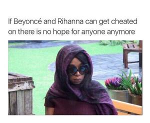 If Beyonce and Rihanna can get cheated on there is no hope for anyone anymore
