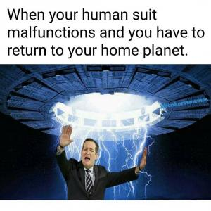 When your human suit malfunctions and you have to return to your home planet.