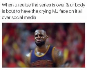 When u realize the series is over & ur body is about to have the crying MJ face on it all over social media
