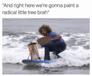 """And right here we're gonna paint radical little tree brah"""