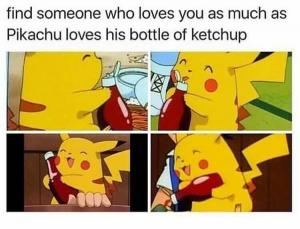 Find someone who loves you as much as Pikachu loves his bottle of ketchup