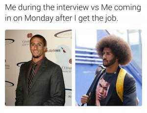 Me during the interview vs me coming in on Monday after I get the job