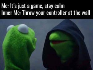 Me: It's just a game, stay calm