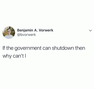 If the government can shutdown then why can't I