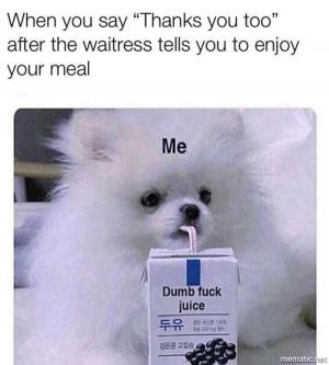 """When you say """"Thanks you too"""" after the waitress tells you to enjoy your meal"""