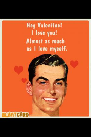 Hey Valentine! I love you! Almost as much as I love myself.