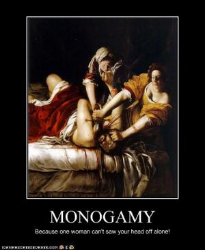 Monogamy  Because one woman can't saw your head off alone!
