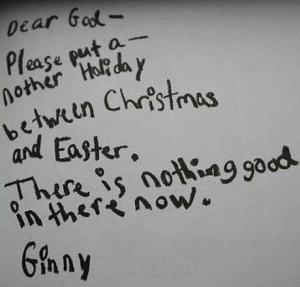 Dear God -   Please put a- nother holiday between Christmas and Easter.   There is nothing good in there now.   Ginny