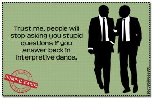 Trust me, people will stop asking you stupid questions if you answer back in  interpretive dance.