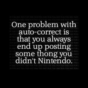 One problem with auto-correct is that you always end up posting some thong you didn't Nintendo.