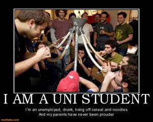 I am a UNI student  I'm an unemployed, drunk, living off cereal and noodles and my parents have never been prouder