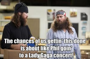The chances of us gettin' this done is about like Phil goin' to a Lady Gaga concert!
