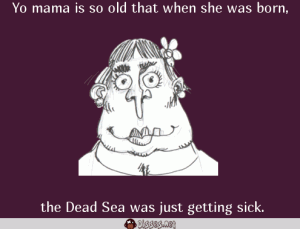 Yo mama is so old that when she was born, 