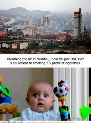 Breathing the air in Mumbai, India for just one day is equivalent to smoking 2.5 packs  of cigarettes.